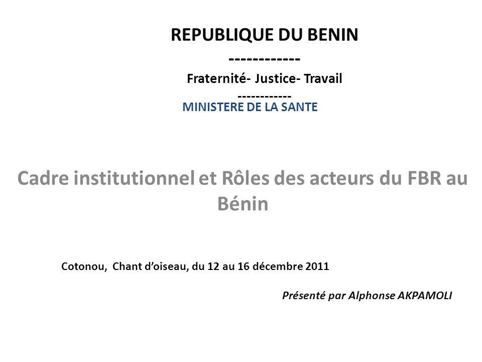 REPUBLIQUE DU BENIN ------------ Fraternité- Justice- Travail ------------ Cadre institutionnel et Rôles des acteurs du FBR au Bénin MINISTERE DE LA S