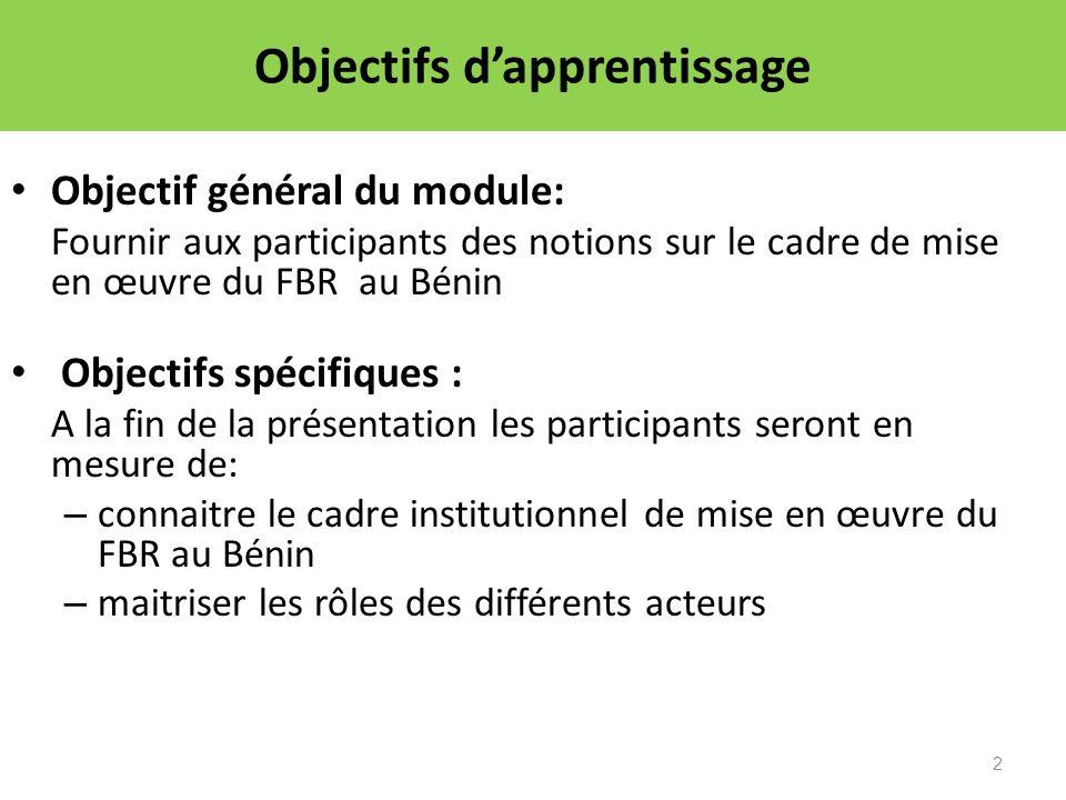 2 Objectifs dapprentissage Objectif général du module: Fournir aux participants des notions sur le cadre de mise en œuvre du FBR au Bénin Objectifs sp