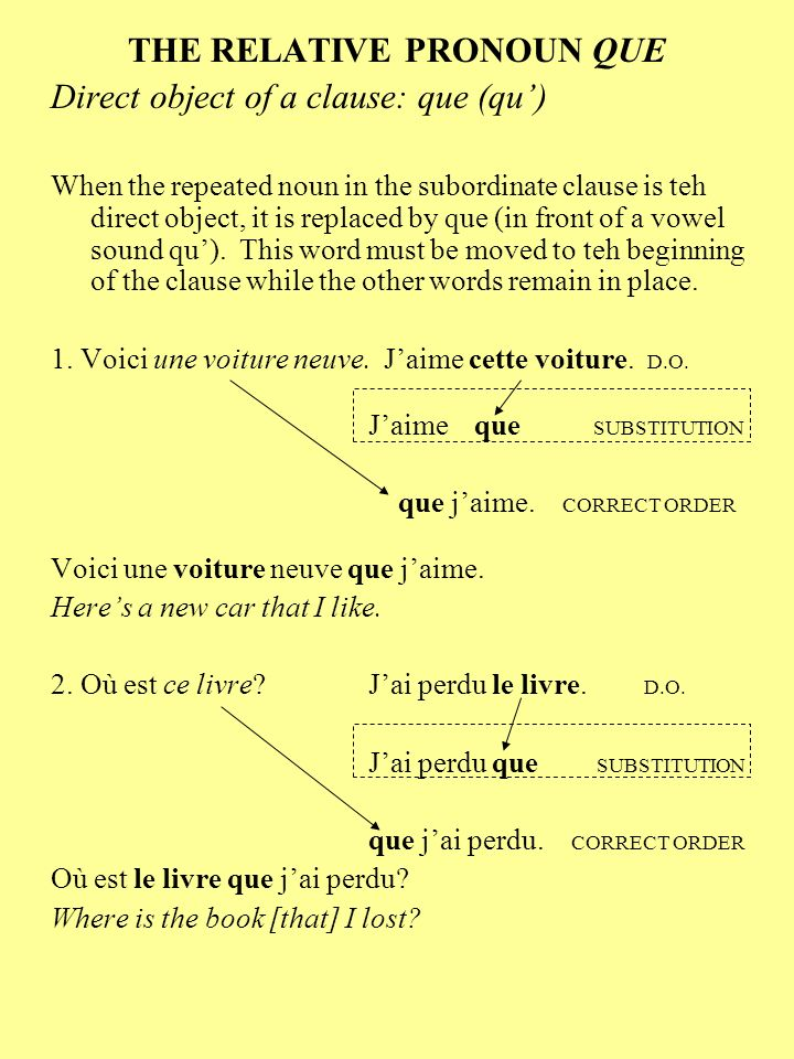 THE RELATIVE PRONOUN QUE Direct object of a clause: que (qu) When the repeated noun in the subordinate clause is teh direct object, it is replaced by que (in front of a vowel sound qu).