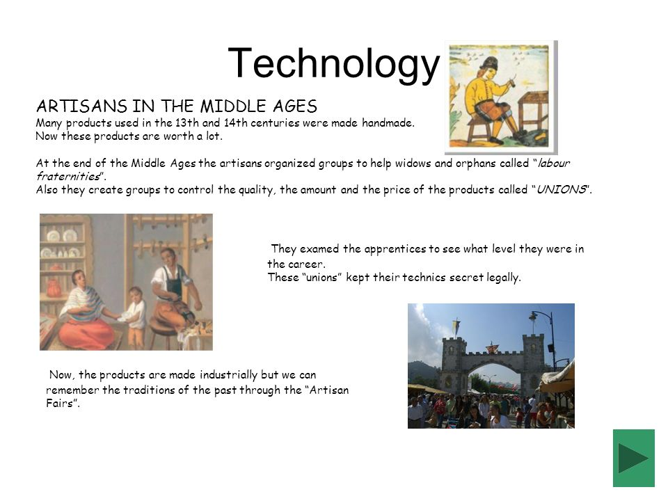 Technology ARTISANS IN THE MIDDLE AGES Many products used in the 13th and 14th centuries were made handmade. Now these products are worth a lot. At th