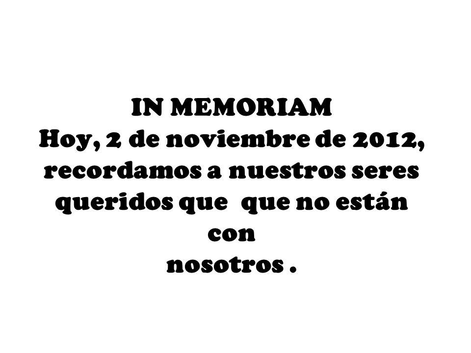 IN MEMORIAM Hoy, 2 de noviembre de 2012, recordamos a nuestros seres queridos que que no están con nosotros.