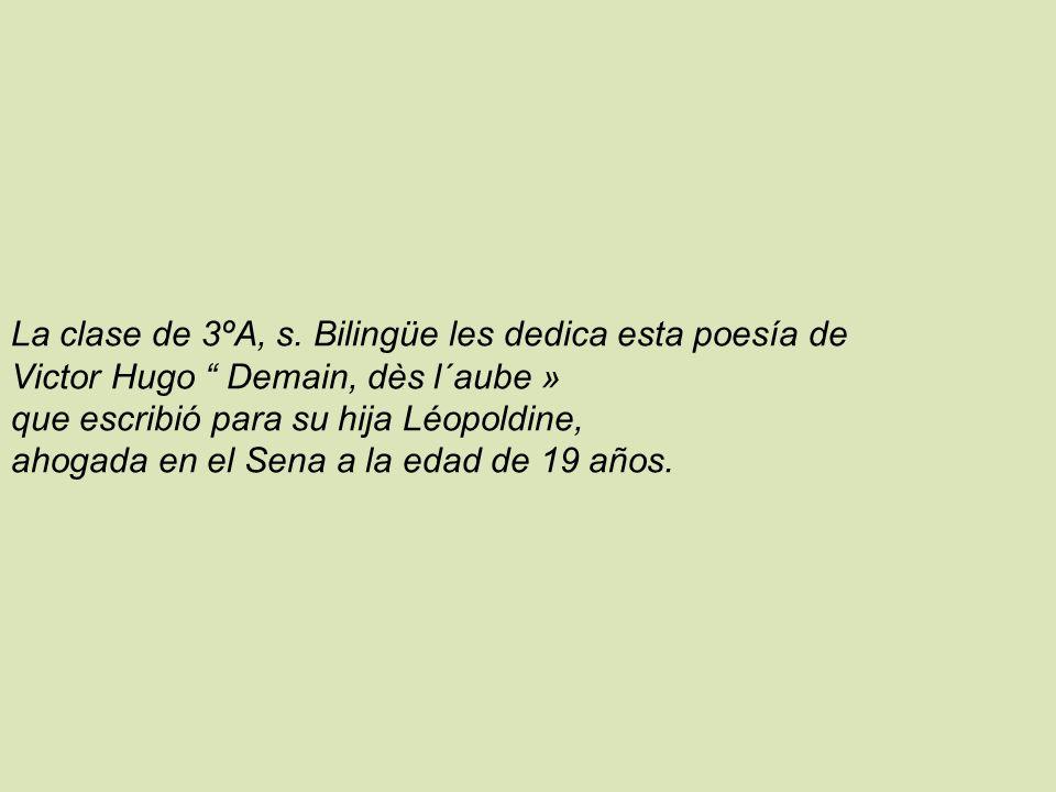 La clase de 3ºA, s. Bilingüe les dedica esta poesía de Victor Hugo Demain, dès l´aube » que escribió para su hija Léopoldine, ahogada en el Sena a la