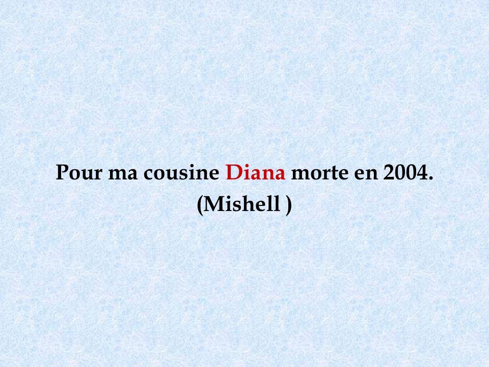 Pour ma cousine Diana morte en 2004. (Mishell )