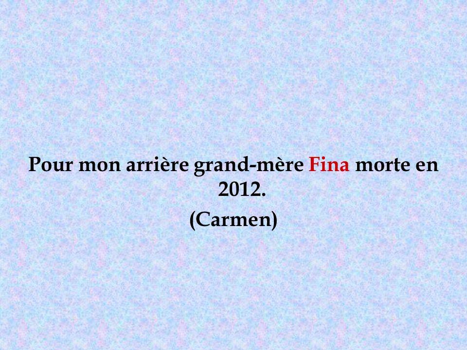 Pour mon arrière grand-mère Fina morte en 2012. (Carmen)