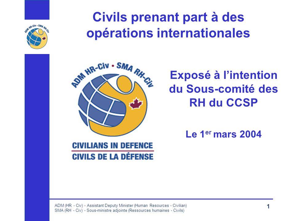 ADM (HR - Civ) - Assistant Deputy Minister (Human Resources - Civilian) SMA (RH - Civ) - Sous-ministre adjointe (Ressources humaines - Civils) 1 Civils prenant part à des opérations internationales Exposé à lintention du Sous-comité des RH du CCSP Le 1 er mars 2004