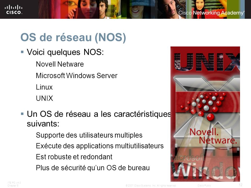 ITE PC v4.0 Chapter 5 12 © 2007 Cisco Systems, Inc. All rights reserved.Cisco Public OS de réseau (NOS) Voici quelques NOS: Novell Netware Microsoft W