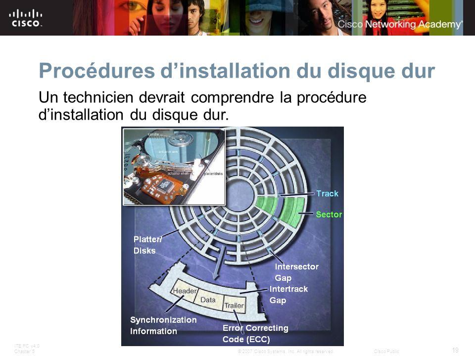 ITE PC v4.0 Chapter 5 19 © 2007 Cisco Systems, Inc. All rights reserved.Cisco Public Procédures dinstallation du disque dur Un technicien devrait comp