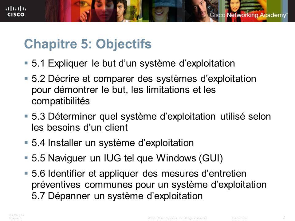 ITE PC v4.0 Chapter 5 2 © 2007 Cisco Systems, Inc. All rights reserved.Cisco Public Chapitre 5: Objectifs 5.1 Expliquer le but dun système dexploitati