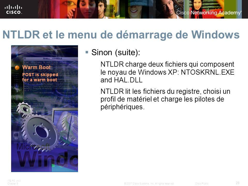 ITE PC v4.0 Chapter 5 28 © 2007 Cisco Systems, Inc. All rights reserved.Cisco Public NTLDR et le menu de démarrage de Windows Sinon (suite): NTLDR cha