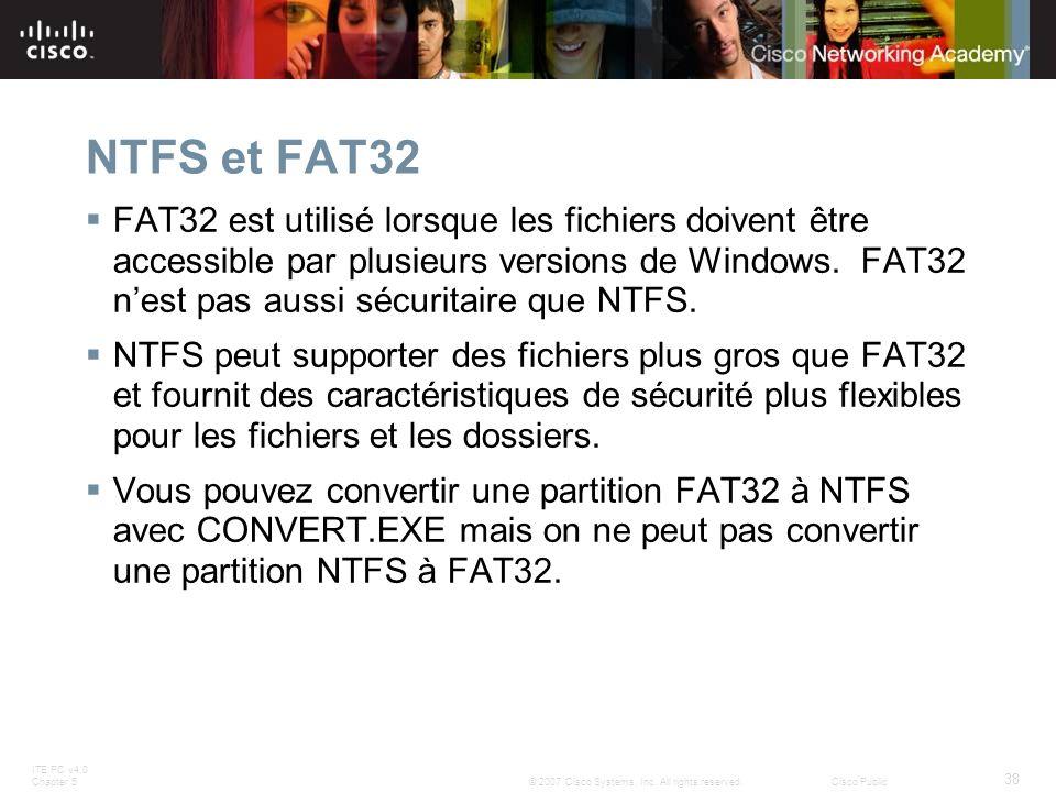 ITE PC v4.0 Chapter 5 38 © 2007 Cisco Systems, Inc. All rights reserved.Cisco Public NTFS et FAT32 FAT32 est utilisé lorsque les fichiers doivent être