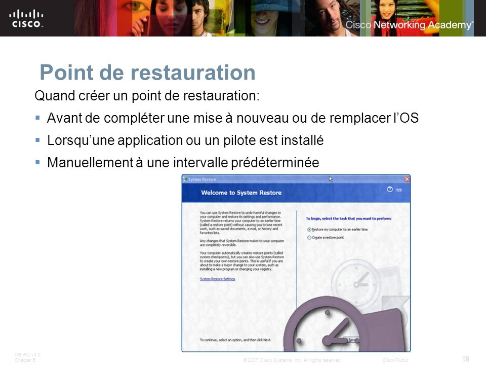 ITE PC v4.0 Chapter 5 58 © 2007 Cisco Systems, Inc. All rights reserved.Cisco Public Point de restauration Quand créer un point de restauration: Avant