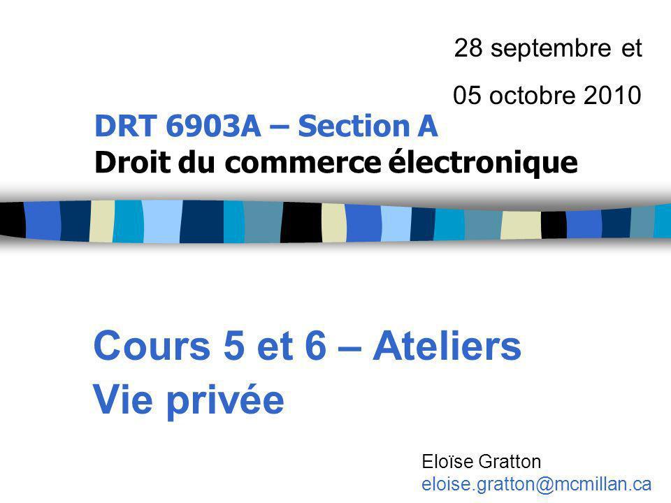 DRT 6903A – Section A Droit du commerce électronique Cours 5 et 6 – Ateliers Vie privée 28 septembre et 05 octobre 2010 Eloïse Gratton eloise.gratton@mcmillan.ca