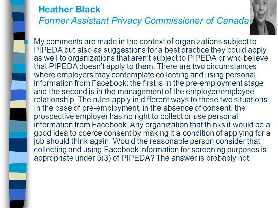Heather Black Former Assistant Privacy Commissioner of Canada My comments are made in the context of organizations subject to PIPEDA but also as sugge