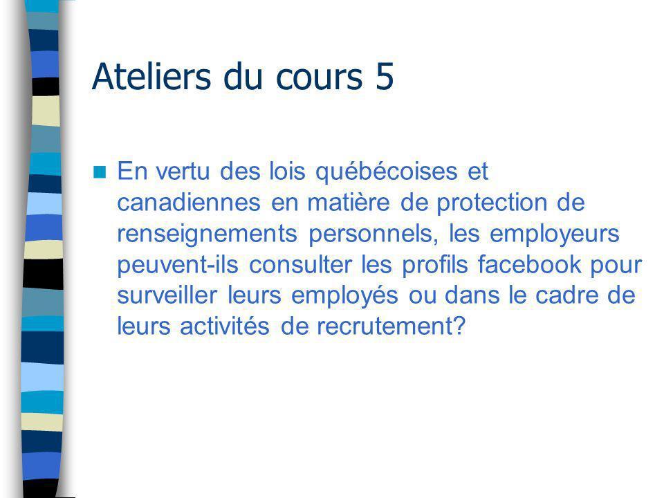 Ateliers du cours 5 En vertu des lois québécoises et canadiennes en matière de protection de renseignements personnels, les employeurs peuvent-ils consulter les profils facebook pour surveiller leurs employés ou dans le cadre de leurs activités de recrutement