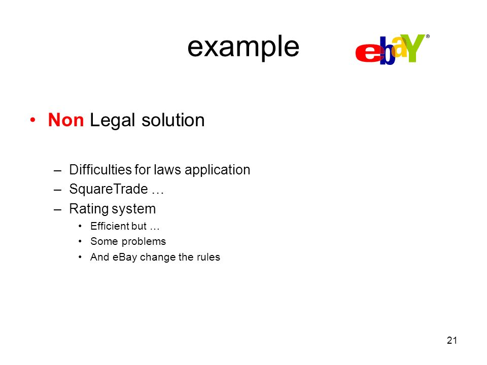 21 example Non Legal solution –Difficulties for laws application –SquareTrade … –Rating system Efficient but … Some problems And eBay change the rules
