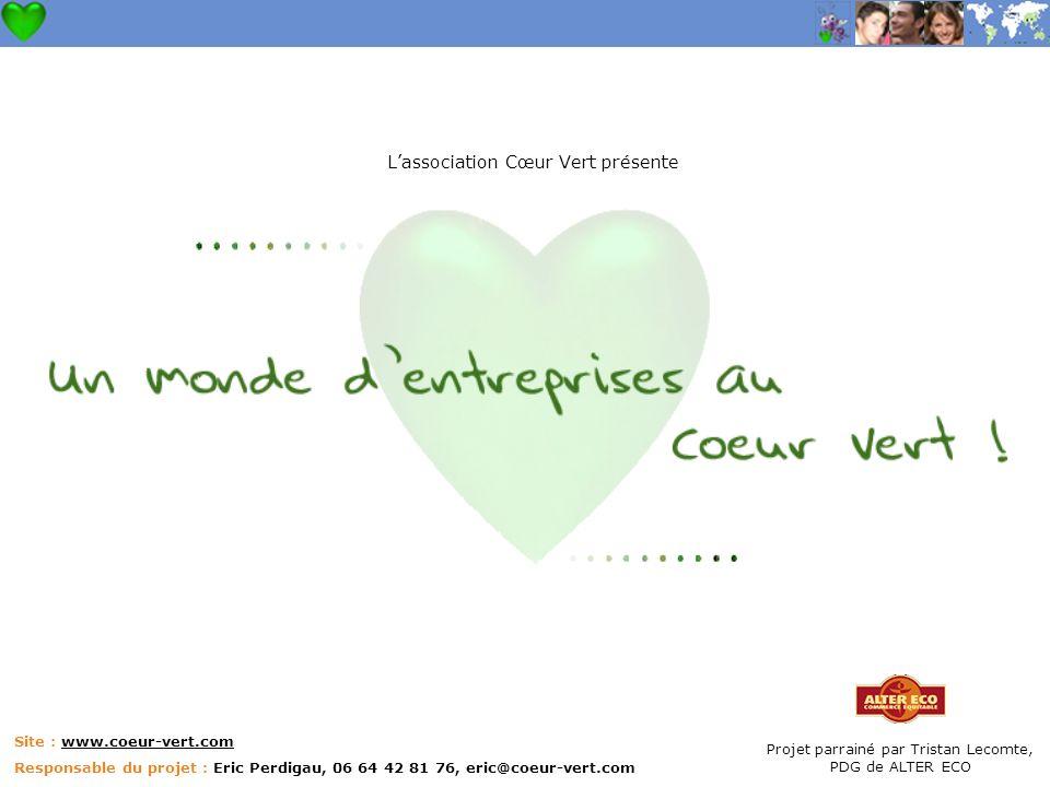 Site : www.coeur-vert.com Responsable du projet : Eric Perdigau, 06 64 42 81 76, eric@coeur-vert.com Lassociation Cœur Vert présente Projet parrainé par Tristan Lecomte, PDG de ALTER ECO