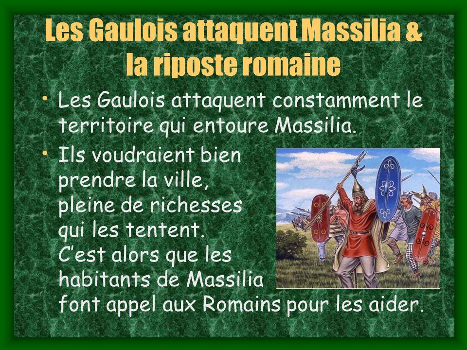 Les Gaulois attaquent Massilia & la riposte romaine Les Gaulois attaquent constamment le territoire qui entoure Massilia.