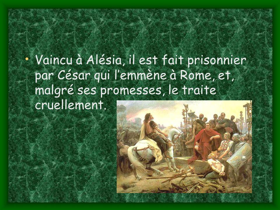 Vaincu à Alésia, il est fait prisonnier par César qui lemmène à Rome, et, malgré ses promesses, le traite cruellement.