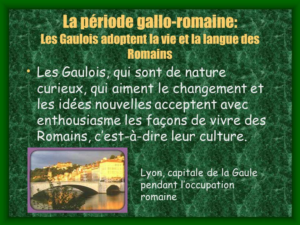 La période gallo-romaine: Les Gaulois adoptent la vie et la langue des Romains Les Gaulois, qui sont de nature curieux, qui aiment le changement et les idées nouvelles acceptent avec enthousiasme les façons de vivre des Romains, cest-à-dire leur culture.
