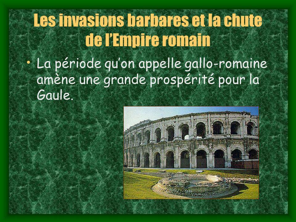 Les invasions barbares et la chute de lEmpire romain La période quon appelle gallo-romaine amène une grande prospérité pour la Gaule.