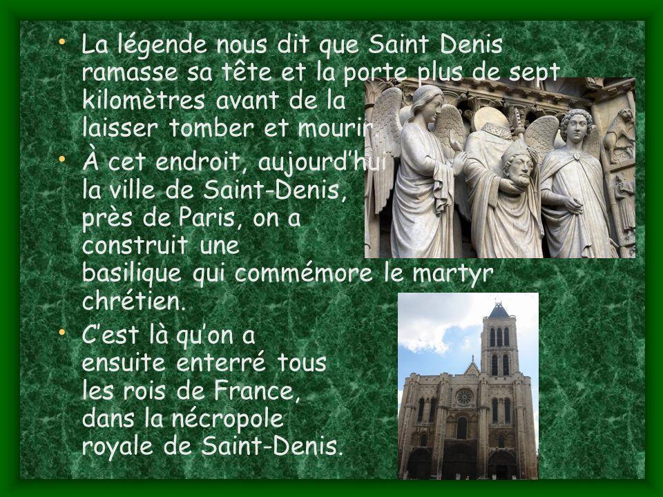 La légende nous dit que Saint Denis ramasse sa tête et la porte plus de sept kilomètres avant de la laisser tomber et mourir.