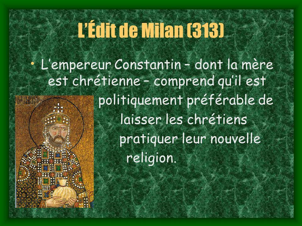 LÉdit de Milan (313) Lempereur Constantin – dont la mère est chrétienne – comprend quil est politiquement préférable de laisser les chrétiens pratiquer leur nouvelle religion.