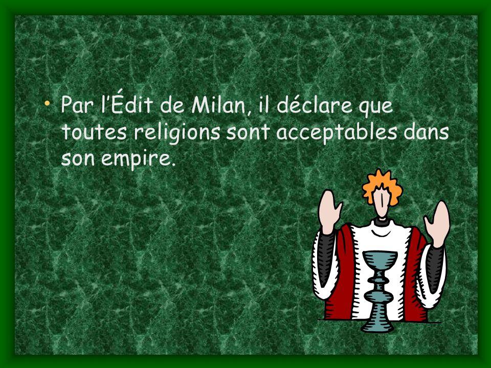 Par lÉdit de Milan, il déclare que toutes religions sont acceptables dans son empire.