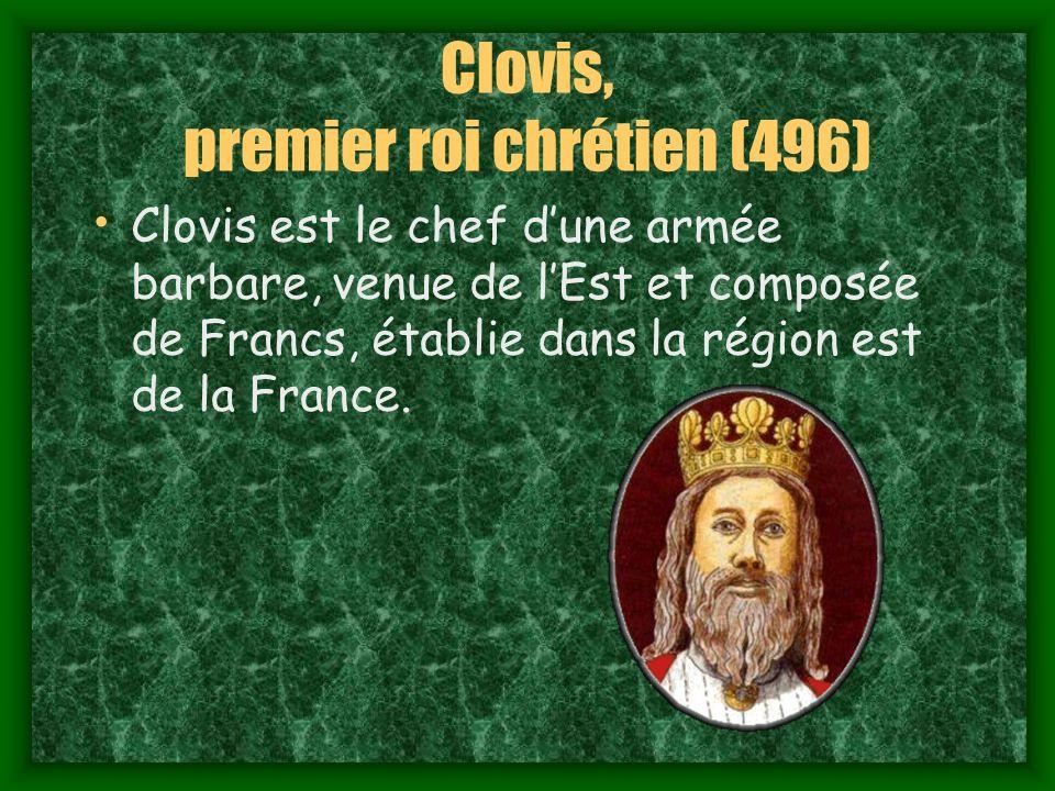 Clovis, premier roi chrétien (496) Clovis est le chef dune armée barbare, venue de lEst et composée de Francs, établie dans la région est de la France.