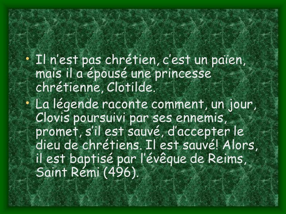 Il nest pas chrétien, cest un païen, mais il a épousé une princesse chrétienne, Clotilde.