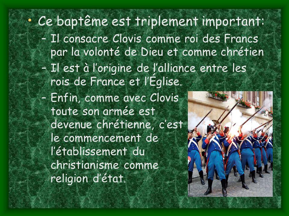 Ce baptême est triplement important: –Il consacre Clovis comme roi des Francs par la volonté de Dieu et comme chrétien –Il est à lorigine de lalliance entre les rois de France et lÉglise.