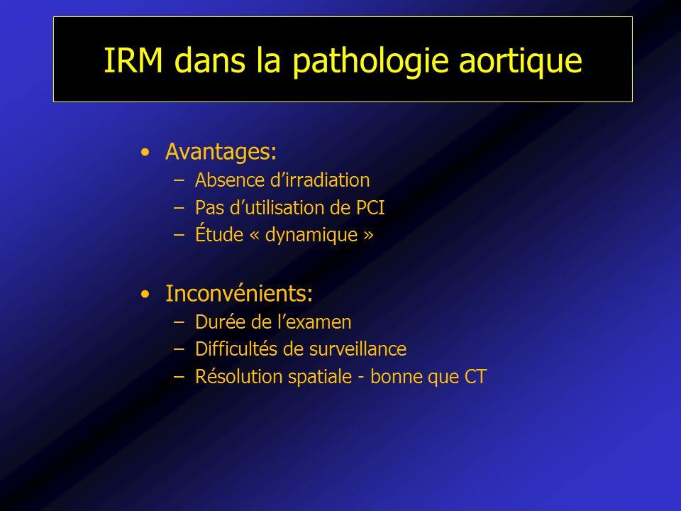 IRM dans la pathologie aortique Avantages: –Absence dirradiation –Pas dutilisation de PCI –Étude « dynamique » Inconvénients: –Durée de lexamen –Diffi
