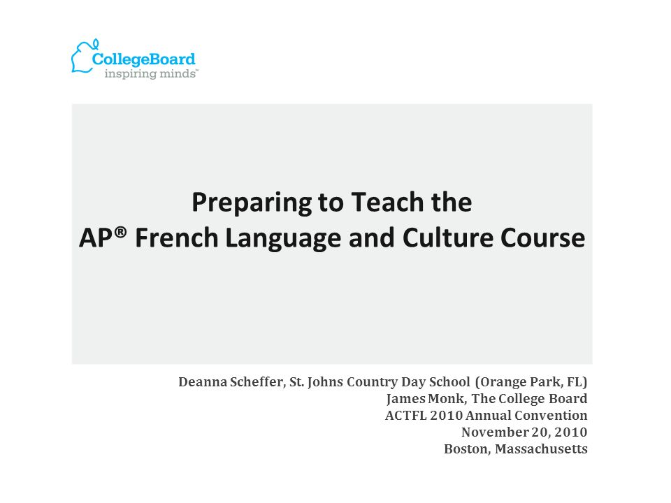 Preparing to Teach the AP® French Language and Culture Course Deanna Scheffer, St. Johns Country Day School (Orange Park, FL) James Monk, The College