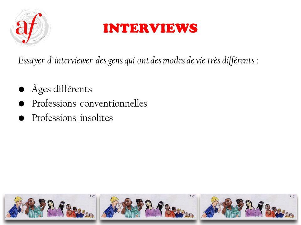INTERVIEWS Essayer d`interviewer des gens qui ont des modes de vie très différents : Âges différents Professions conventionnelles Professions insolites