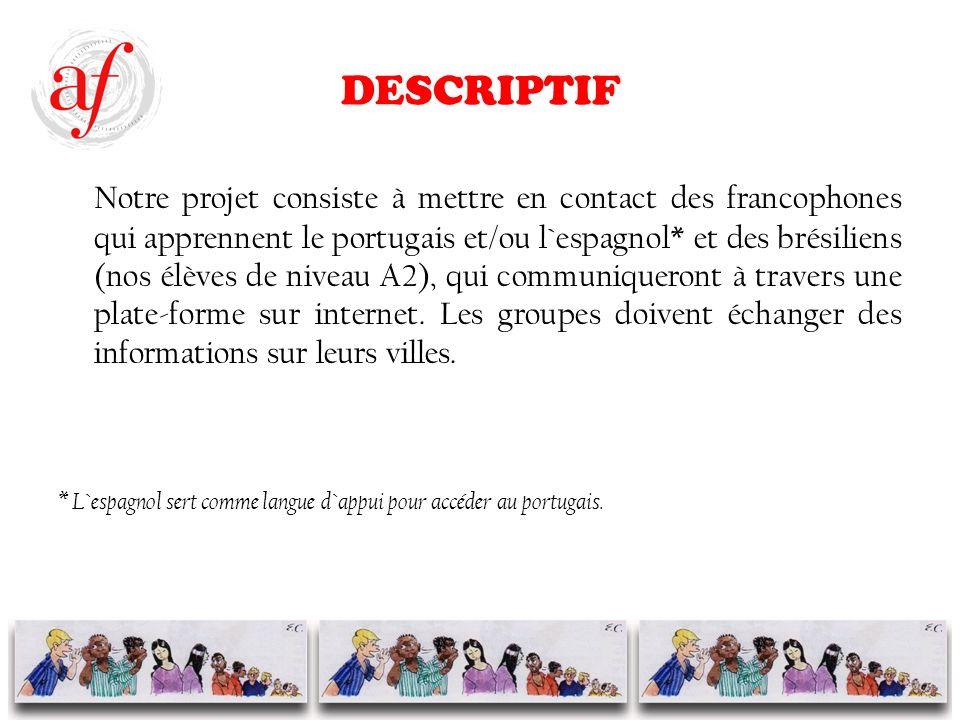 DESCRIPTIF Notre projet consiste à mettre en contact des francophones qui apprennent le portugais et/ou l`espagnol* et des brésiliens (nos élèves de niveau A2), qui communiqueront à travers une plate-forme sur internet.