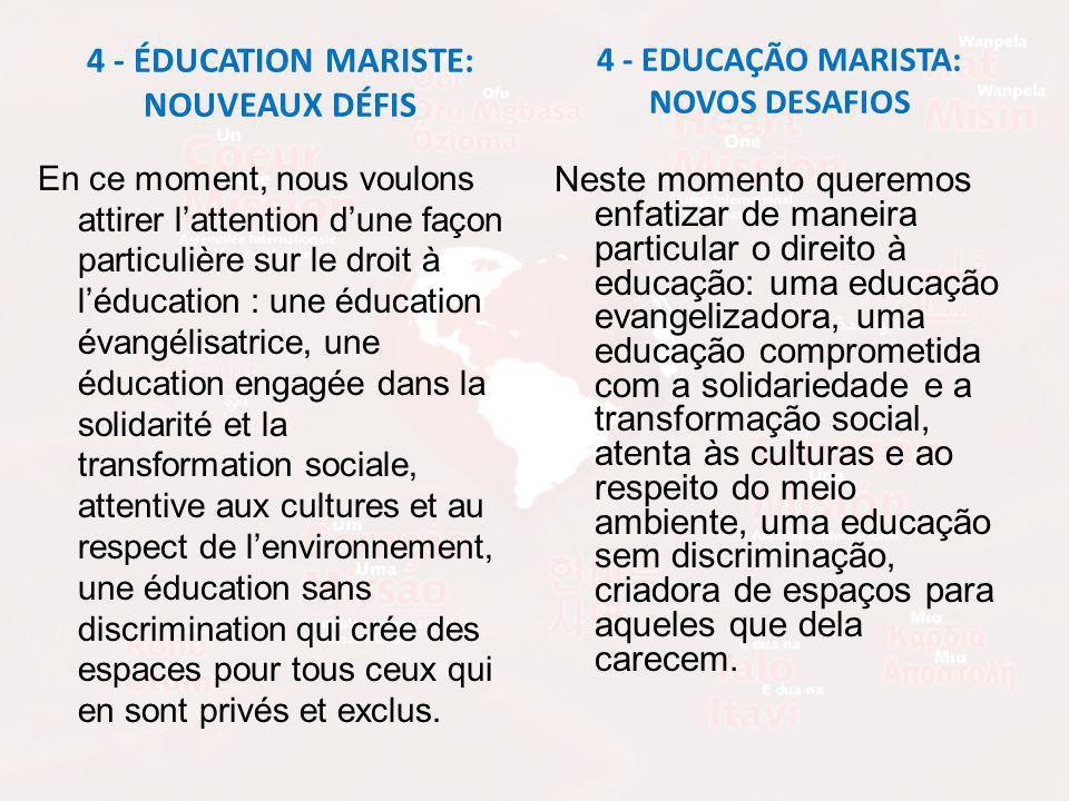 4 - ÉDUCATION MARISTE: NOUVEAUX DÉFIS En ce moment, nous voulons attirer lattention dune façon particulière sur le droit à léducation : une éducation évangélisatrice, une éducation engagée dans la solidarité et la transformation sociale, attentive aux cultures et au respect de lenvironnement, une éducation sans discrimination qui crée des espaces pour tous ceux qui en sont privés et exclus.