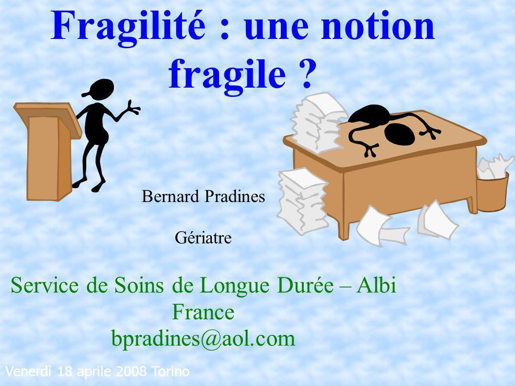 Venerdì 18 aprile 2008 Torino Bernard Pradines Gériatre Service de Soins de Longue Durée – Albi France bpradines@aol.com Fragilité : une notion fragil