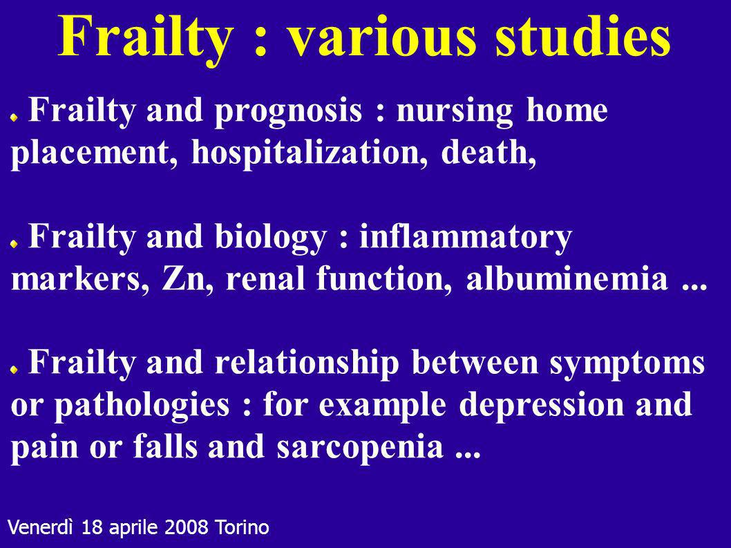 Venerdì 18 aprile 2008 Torino Frailty and prognosis : nursing home placement, hospitalization, death, Frailty and biology : inflammatory markers, Zn,