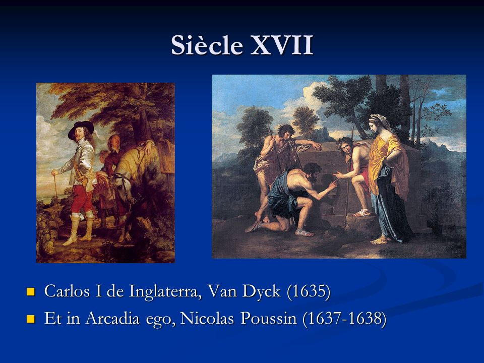 Siècle XVII Carlos I de Inglaterra, Van Dyck (1635) Et in Arcadia ego, Nicolas Poussin (1637-1638)