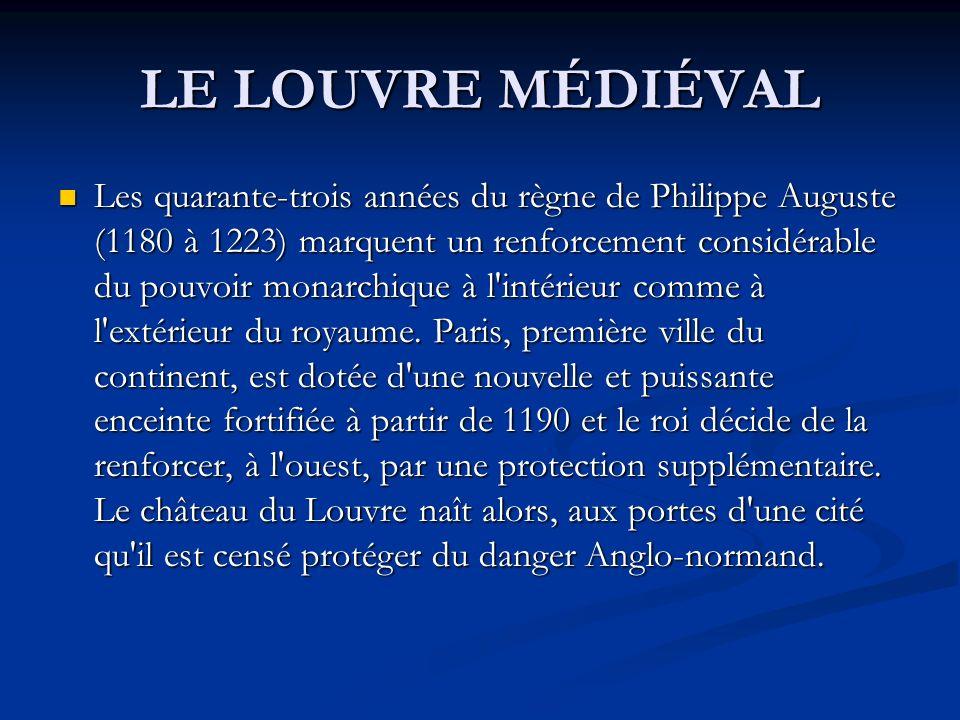 LE LOUVRE MÉDIÉVAL Les quarante-trois années du règne de Philippe Auguste (1180 à 1223) marquent un renforcement considérable du pouvoir monarchique à