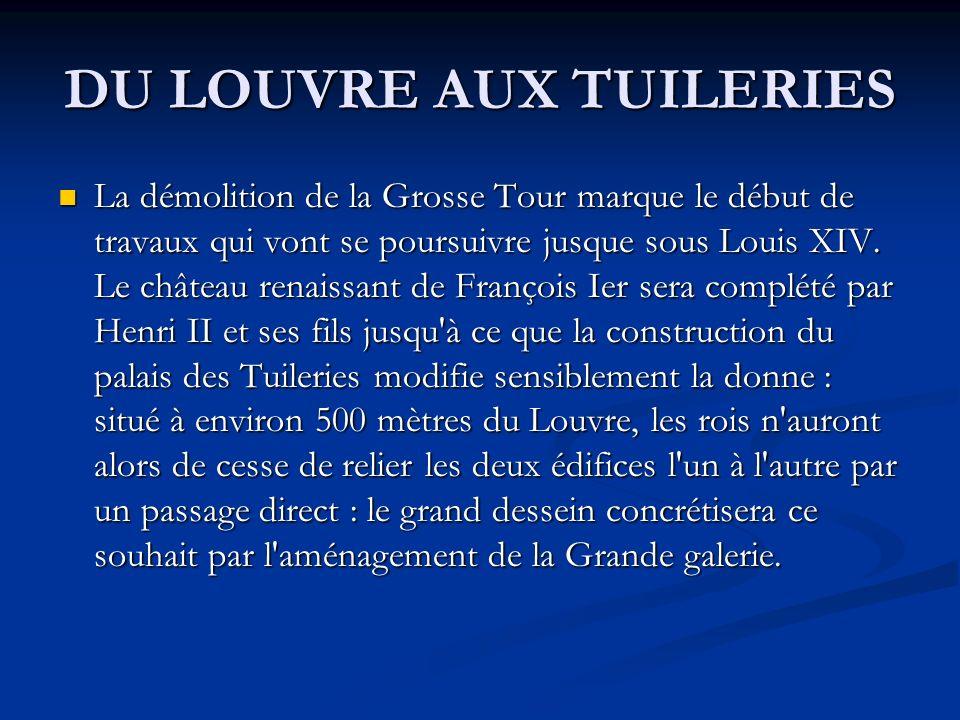 DU LOUVRE AUX TUILERIES La démolition de la Grosse Tour marque le début de travaux qui vont se poursuivre jusque sous Louis XIV. Le château renaissant