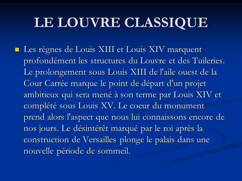 LE LOUVRE CLASSIQUE Les règnes de Louis XIII et Louis XIV marquent profondément les structures du Louvre et des Tuileries. Le prolongement sous Louis