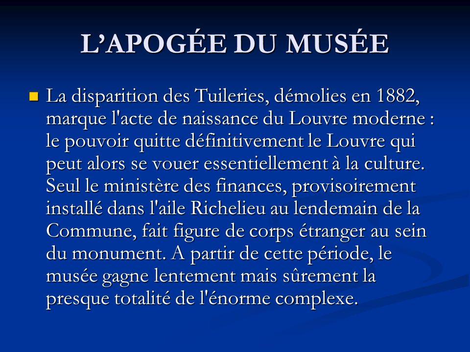 LAPOGÉE DU MUSÉE La disparition des Tuileries, démolies en 1882, marque l'acte de naissance du Louvre moderne : le pouvoir quitte définitivement le Lo