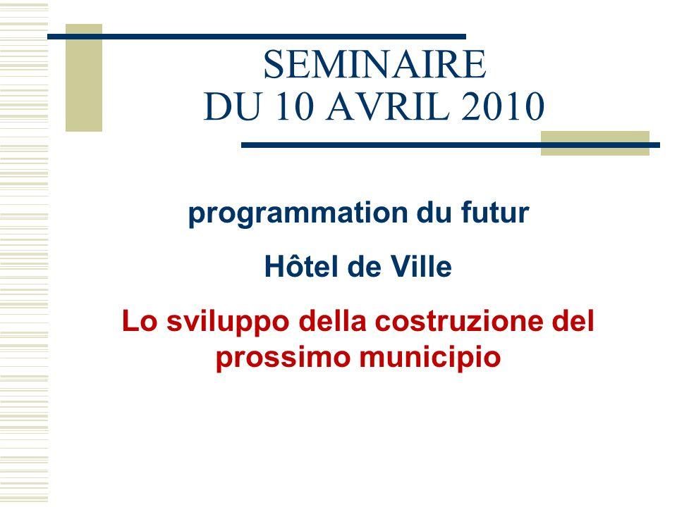 SEMINAIRE DU 10 AVRIL 2010 programmation du futur Hôtel de Ville Lo sviluppo della costruzione del prossimo municipio