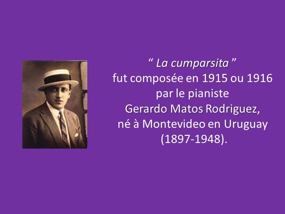 La cumparsita La cumparsita fut composée en 1915 ou 1916 par le pianiste Gerardo Matos Rodriguez Gerardo Matos Rodriguez, né à Montevideo en Uruguay (1897-1948).