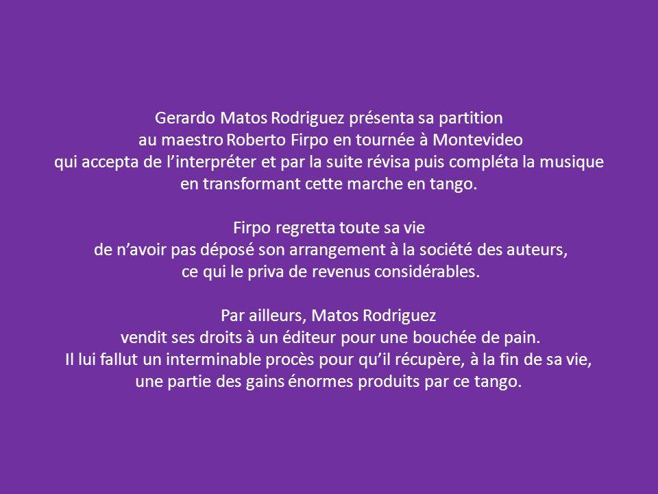 Gerardo Matos Rodriguez présenta sa partition au maestro Roberto Firpo en tournée à Montevideo qui accepta de linterpréter et par la suite révisa puis compléta la musique en transformant cette marche en tango.