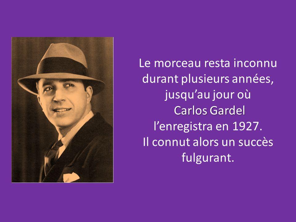 Le morceau resta inconnu durant plusieurs années, jusquau jour où Carlos Gardel lenregistra en 1927.