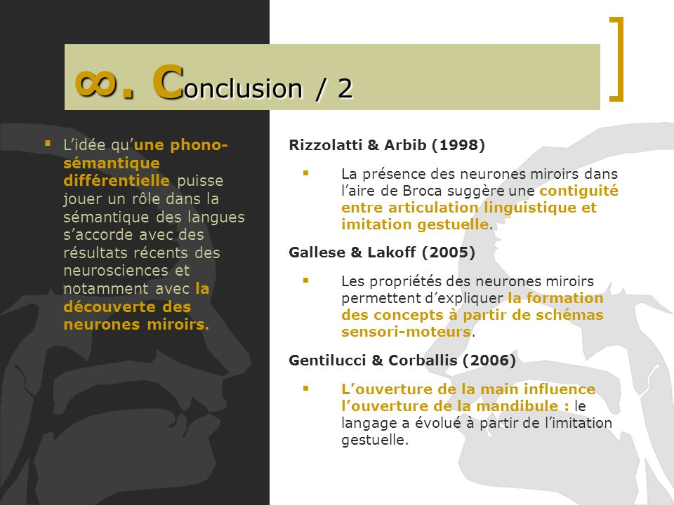 . C onclusion / 2 Rizzolatti & Arbib (1998) La présence des neurones miroirs dans laire de Broca suggère une contiguité entre articulation linguistiqu