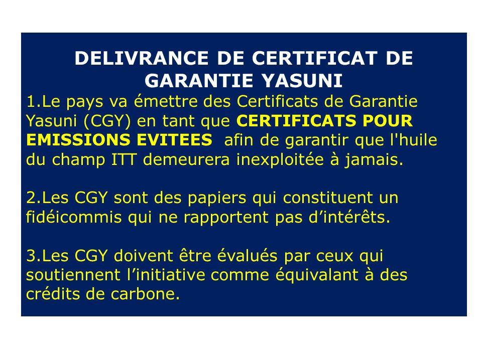 DELIVRANCE DE CERTIFICAT DE GARANTIE YASUNI 1.Le pays va émettre des Certificats de Garantie Yasuni (CGY) en tant que CERTIFICATS POUR EMISSIONS EVITEES afin de garantir que l huile du champ ITT demeurera inexploitée à jamais.