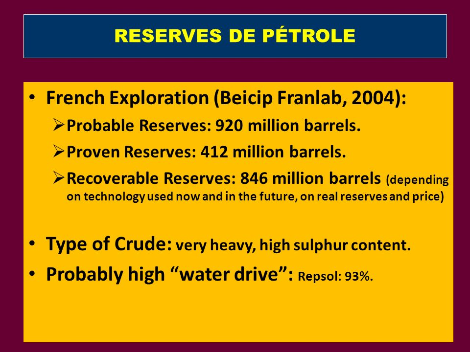 RESERVES DE PÉTROLE French Exploration (Beicip Franlab, 2004): Probable Reserves: 920 million barrels. Proven Reserves: 412 million barrels. Recoverab