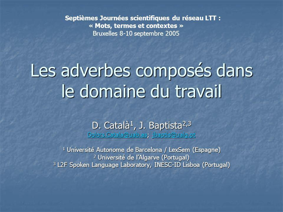 Les adverbes composés dans le domaine du travail D. Català 1, J. Baptista 2,3 Dolors.Catala@uab.esDolors.Catala@uab.es; jbaptis@ualg.pt jbaptis@ualg.p